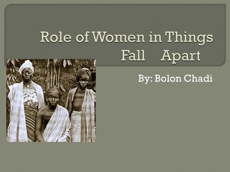 By: Bolon Chadi.  What Chinua Achebe mentioned in Things Fall Apart really showed me that women had no rights what so ever in the Igbo society they were.