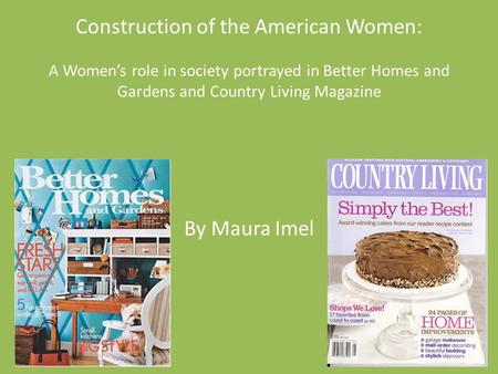 Construction of the American Women: A Women's role in society portrayed in Better Homes and Gardens and Country Living Magazine By Maura Imel.