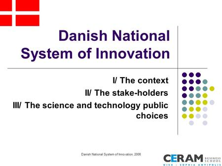 Danish National System of Innovation, 2008 Danish National System of Innovation I/ The context II/ The stake-holders III/ The science and technology public.
