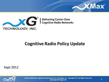 1 xG® and xMax® are registered trademarks of xG Technology, Inc. Copyright 2011, All Rights Reserved. www.xgtechnology.com Sept 2012 Cognitive Radio Policy.