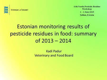 Estonian monitoring results of pesticide residues in food: summary of 2013 – 2014 Kadi Padur Veterinary and Food Board 11th Nordic Pesticide Residue Workshop.
