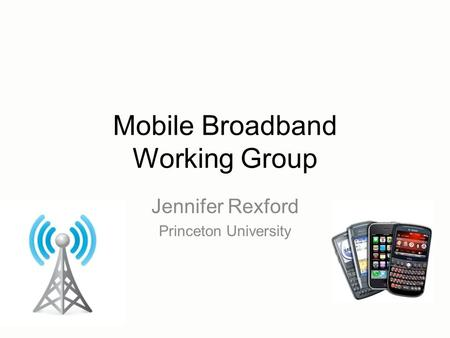 Mobile Broadband Working Group Jennifer Rexford Princeton University.
