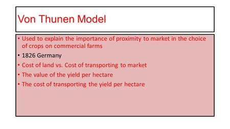 Von Thunen Model Used to explain the importance of proximity to market in the choice of crops on commercial farms 1826 Germany Cost of land vs. Cost of.