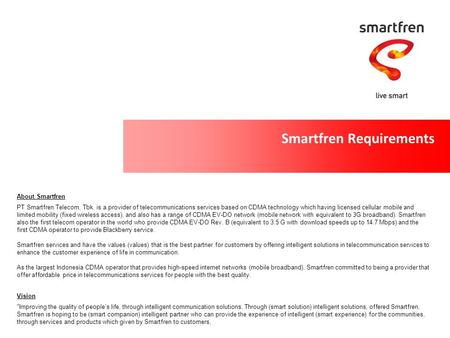 Smartfren Requirements Improving the quality of people's life, through intelligent communication solutions. Through (smart solution) intelligent solutions,