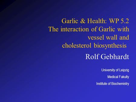 Rolf Gebhardt University of Leipzig Medical Fakulty Institute of Biochemistry Garlic & Health: WP 5.2 The interaction of Garlic with vessel wall and cholesterol.