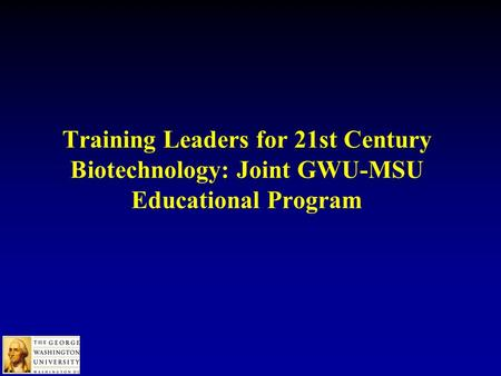 Training Leaders for 21st Century Biotechnology: Joint GWU-MSU Educational Program.