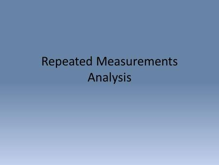 Repeated Measurements Analysis. Repeated Measures Analysis of Variance Situations in which biologists would make repeated measurements on same individual.