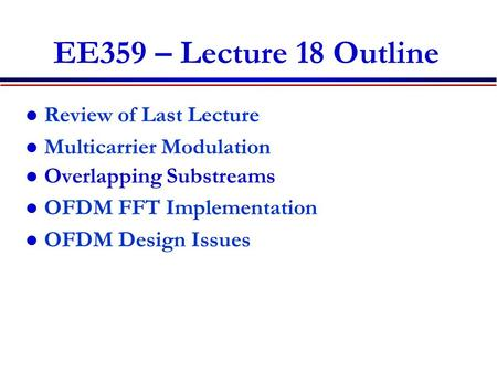 EE359 – Lecture 18 Outline Review of Last Lecture Multicarrier Modulation Overlapping Substreams OFDM FFT Implementation OFDM Design Issues.