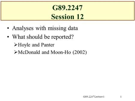 G89.2247 Lecture 11 G89.2247 Session 12 Analyses with missing data What should be reported?  Hoyle and Panter  McDonald and Moon-Ho (2002)