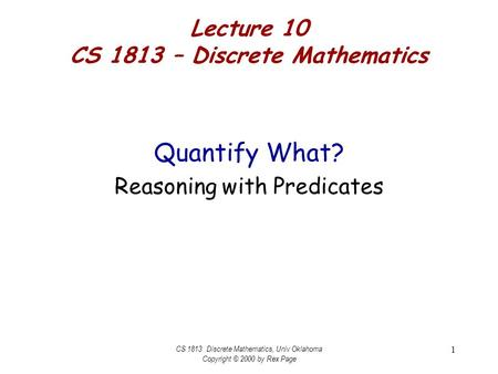 CS 1813 Discrete Mathematics, Univ Oklahoma Copyright © 2000 by Rex Page 1 Lecture 10 CS 1813 – Discrete Mathematics Quantify What? Reasoning with Predicates.