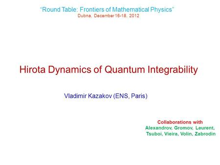 "Hirota Dynamics of Quantum Integrability Vladimir Kazakov (ENS, Paris) ""Round Table: Frontiers of Mathematical Physics"" Dubna, December 16-18, 2012 Collaborations."