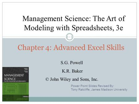 4 - 1 Chapter 4: Advanced Excel Skills Management Science: The Art of Modeling with Spreadsheets, 3e S.G. Powell K.R. Baker © John Wiley and Sons, Inc.