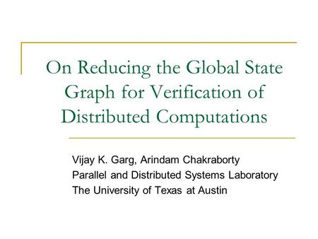 On Reducing the Global State Graph for Verification of Distributed Computations Vijay K. Garg, Arindam Chakraborty Parallel and Distributed Systems Laboratory.
