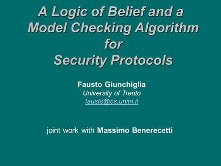 A Logic of Belief and a Model Checking Algorithm for Security Protocols joint work with Massimo Benerecetti Fausto Giunchiglia University of Trento