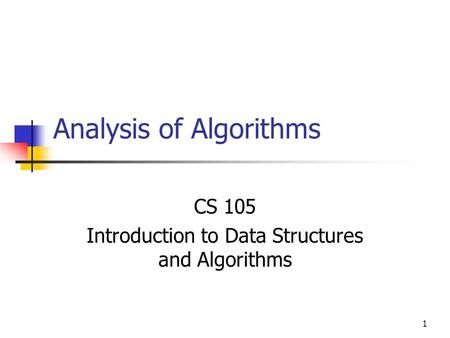 1 Analysis of Algorithms CS 105 Introduction to Data Structures and Algorithms.