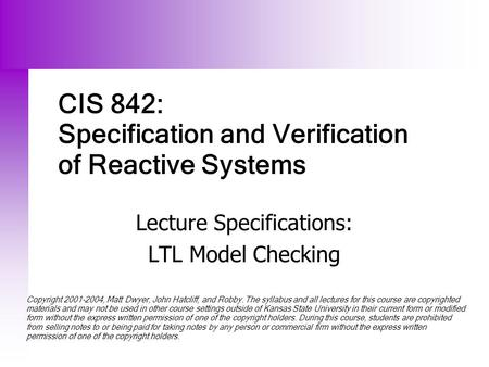 CIS 842: Specification and Verification of Reactive Systems Lecture Specifications: LTL Model Checking Copyright 2001-2004, Matt Dwyer, John Hatcliff,
