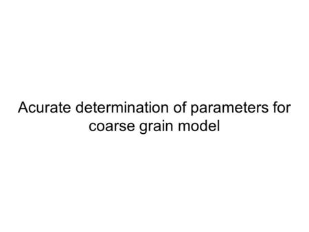 Acurate determination of parameters for coarse grain model.