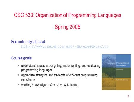 1 CSC 533: Organization of Programming Languages Spring 2005 See online syllabus at:  Course goals:  understand.
