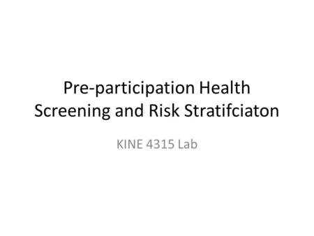 Pre-participation Health Screening and Risk Stratifciaton KINE 4315 Lab.