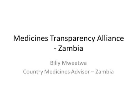 Medicines Transparency Alliance - Zambia Billy Mweetwa Country Medicines Advisor – Zambia.