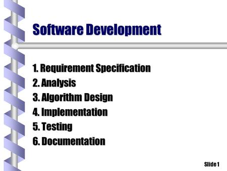 Slide 1 Software Development 1. Requirement Specification 2. Analysis 3. Algorithm Design 4. Implementation 5. Testing 6. Documentation.