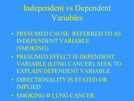 Independent vs Dependent Variables PRESUMED CAUSE REFERRED TO AS INDEPENDENT VARIABLE (SMOKING). PRESUMED EFFECT IS DEPENDENT VARIABLE (LUNG CANCER). SEEK.
