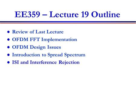 EE359 – Lecture 19 Outline Review of Last Lecture OFDM FFT Implementation OFDM Design Issues Introduction to Spread Spectrum ISI and Interference Rejection.