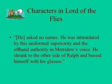 "Characters in Lord of the Flies ""[He] asked no names. He was intimidated by this uniformed superiority and the offhand authority in Merridew's voice. He."