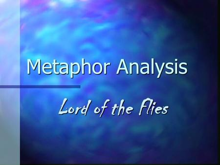Metaphor Analysis Lord of the Flies. The Beast The Lord of the Flies The Lord of the Flies Terror that lies within the children Terror that lies within.