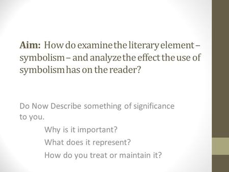 Aim: How do examine the literary element – symbolism – and analyze the effect the use of symbolism has on the reader? Do Now Describe something of significance.