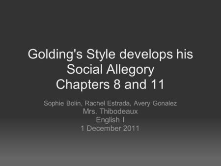 Golding's Style develops his Social Allegory Chapters 8 and 11 Sophie Bolin, Rachel Estrada, Avery Gonalez Mrs. Thibodeaux English I 1 December 2011.