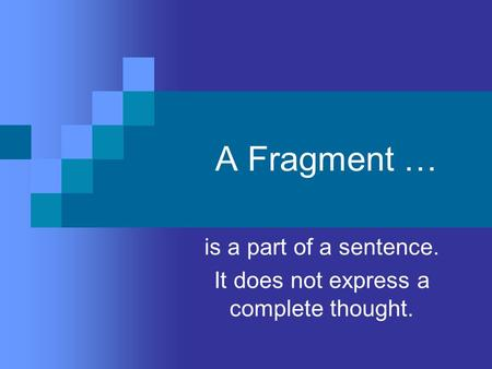 A Fragment … is a part of a sentence. It does not express a complete thought.