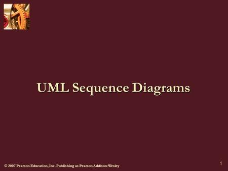 © 2007 Pearson Education, Inc. Publishing as Pearson Addison-Wesley 1 UML Sequence Diagrams.