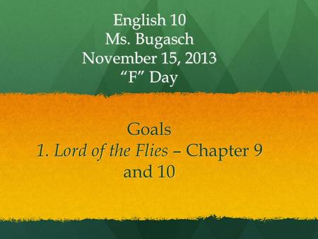 "Goals 1. Lord of the Flies – Chapter 9 and 10 English 10 Ms. Bugasch November 15, 2013 ""F"" Day."