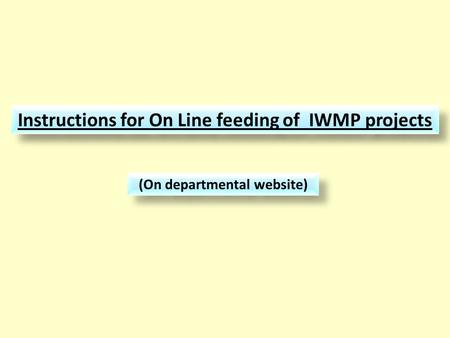 Instructions for On Line feeding of IWMP projects (On departmental website)