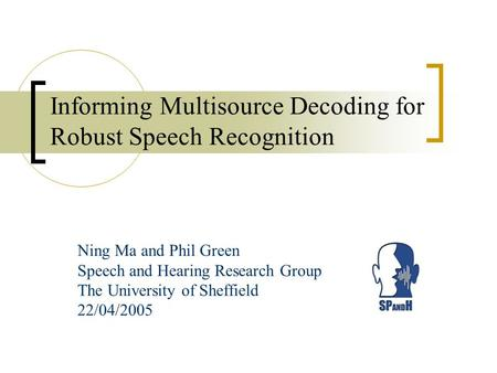 Informing Multisource Decoding for Robust Speech Recognition Ning Ma and Phil Green Speech and Hearing Research Group The University of Sheffield 22/04/2005.