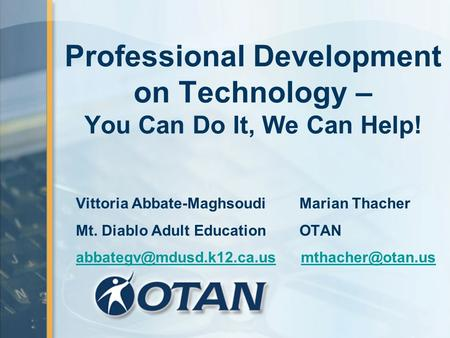 Professional Development on Technology – You Can Do It, We Can Help! Vittoria Abbate-Maghsoudi Marian Thacher Mt. Diablo Adult Education OTAN