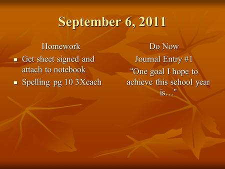 September 6, 2011 Homework Get sheet signed and attach to notebook Get sheet signed and attach to notebook Spelling pg 10 3Xeach Spelling pg 10 3Xeach.