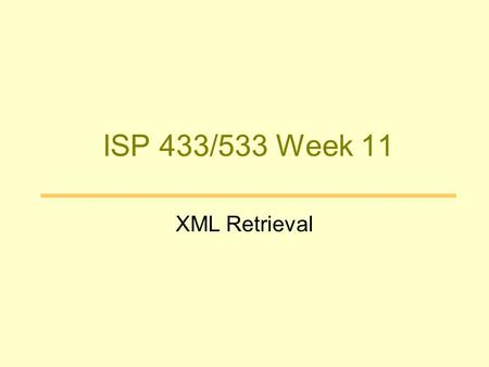 ISP 433/533 Week 11 XML Retrieval. Structured Information Traditional IR –Unit of information: terms and documents –No structure Need more granularity.