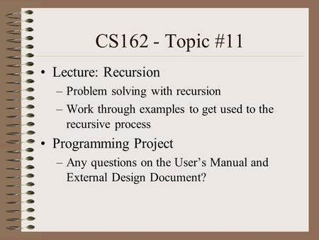 CS162 - Topic #11 Lecture: Recursion –Problem solving with recursion –Work through examples to get used to the recursive process Programming Project –Any.