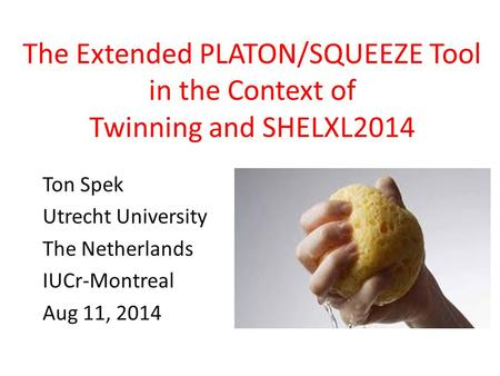 The Extended PLATON/SQUEEZE Tool in the Context of Twinning and SHELXL2014 Ton Spek Utrecht University The Netherlands IUCr-Montreal Aug 11, 2014.