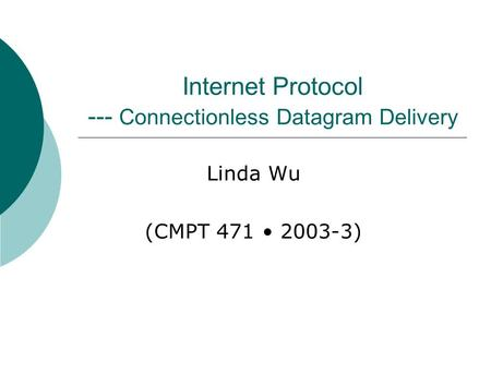 Internet Protocol --- Connectionless Datagram Delivery Linda Wu (CMPT 471 2003-3)