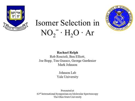 Isomer Selection in NO 2 ˉ · H 2 O · Ar Rachael Relph Rob Roscioli, Ben Elliott, Joe Bopp, Tim Guasco, George Gardenier Mark Johnson Johnson Lab Yale University.