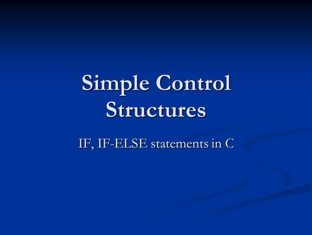 Simple Control Structures IF, IF-ELSE statements in C.
