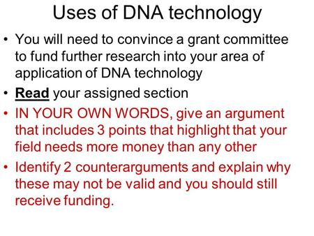 Uses of DNA technology You will need to convince a grant committee to fund further research into your area of application of DNA technology Read your assigned.