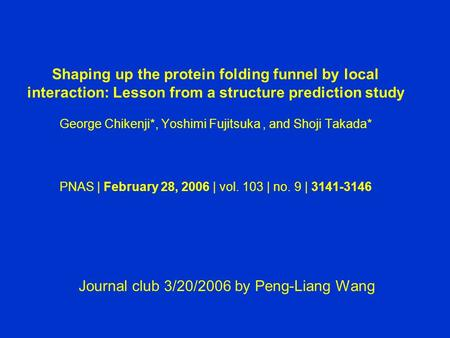Shaping up the protein folding funnel by local interaction: Lesson from a structure prediction study George Chikenji*, Yoshimi Fujitsuka, and Shoji Takada*