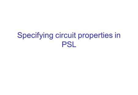 Specifying circuit properties in PSL. Formal methods Mathematical and logical methods used in system development Aim to increase confidence in riktighet.