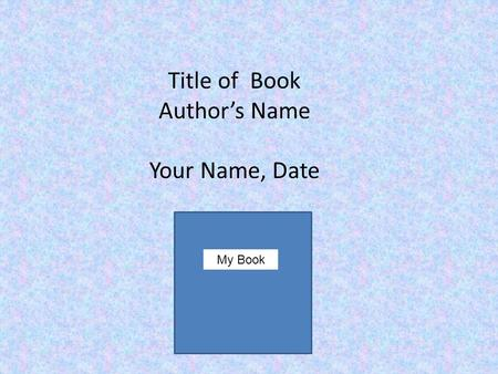 Title of Book Author's Name Your Name, Date My Book.