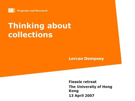 Programs and Research Thinking about collections Lorcan Dempsey Fiesole retreat The University of Hong Kong 13 April 2007.