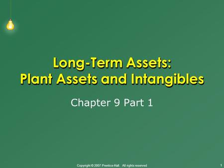 Copyright © 2007 Prentice-Hall. All rights reserved 1 Long-Term Assets: Plant Assets and Intangibles Chapter 9 Part 1.